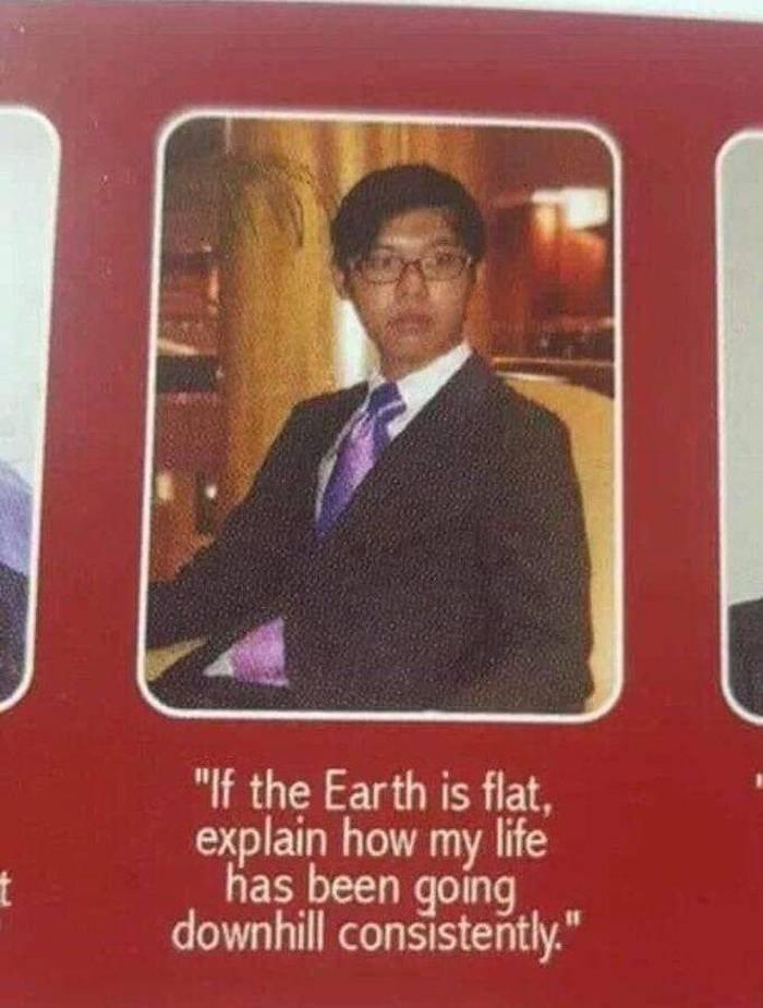 """""""Если земля плоская, то объясните, каким образом моя жизнь последовательно катится вниз"""""""